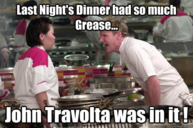 Last Night's Dinner had so much Grease... John Travolta was in it ! - Last Night's Dinner had so much Grease... John Travolta was in it !  Misc