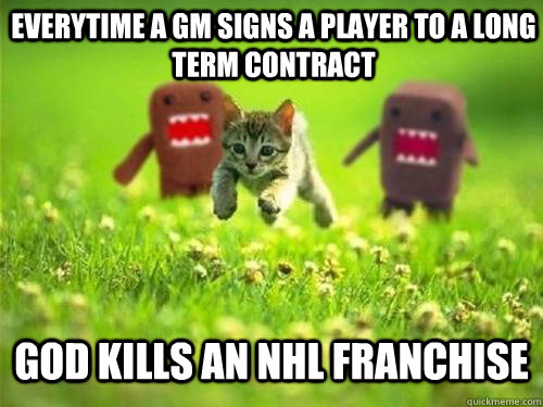 Everytime a gm signs a player to a long term contract God kills an nhl franchise