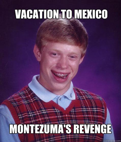 Vacation to Mexico Montezuma's Revenge - Vacation to Mexico Montezuma's Revenge  Bad Luck Brian