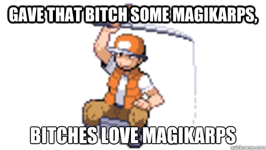 Gave that bitch some magikarps, bitches love magikarps - Gave that bitch some magikarps, bitches love magikarps  Pokemon Fisherman