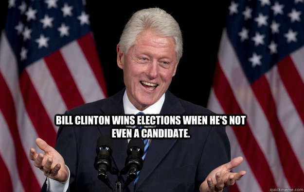 Bill Clinton wins elections when he's not even a candidate.