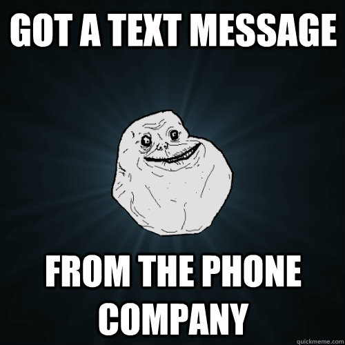 Got a text message from the phone company - Got a text message from the phone company  Forever Alone