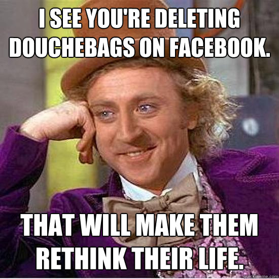 I see you're deleting douchebags on facebook. That will make them rethink their life.