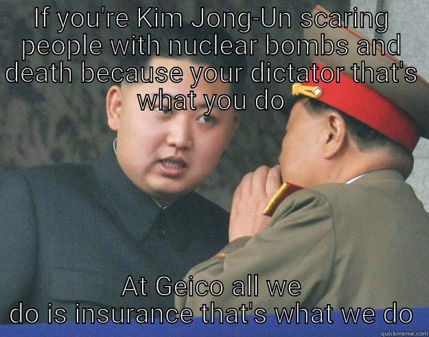 IF YOU'RE KIM JONG-UN SCARING PEOPLE WITH NUCLEAR BOMBS AND DEATH BECAUSE YOUR DICTATOR THAT'S WHAT YOU DO AT GEICO ALL WE DO IS INSURANCE THAT'S WHAT WE DO Hungry Kim Jong Un