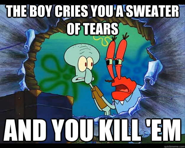 The Boy Cries You A Sweater Of Tears And You Kill Em Feel Bad