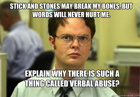 Stick and stones may break my bones, but words will never hurt me.  Explain why there is such a thing called verbal abuse? - Stick and stones may break my bones, but words will never hurt me.  Explain why there is such a thing called verbal abuse?  Schrute