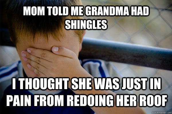 Mom told me grandma had shingles I thought she was just in pain from redoing her roof  Confession kid