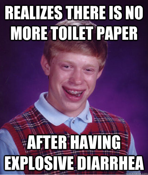 realizes there is no more toilet paper after having explosive diarrhea - realizes there is no more toilet paper after having explosive diarrhea  Badluckbrian