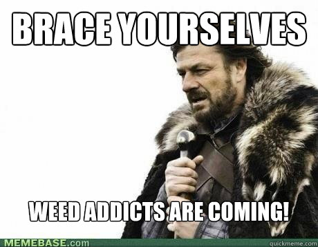 BRACE YOURSELVES Weed addicts are coming! - BRACE YOURSELVES Weed addicts are coming!  Misc