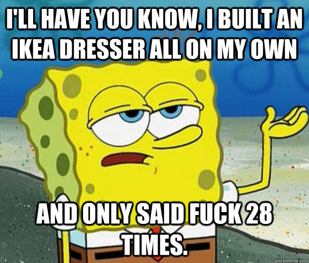 I'll have you know, I built an IKEA Dresser all on my own And only said fuck 28 times. - I'll have you know, I built an IKEA Dresser all on my own And only said fuck 28 times.  Tough Spongebob