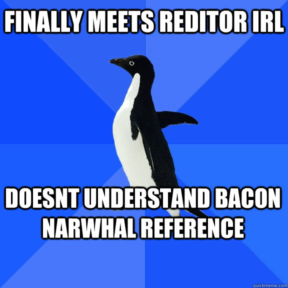 finally meets reditor irl doesnt understand bacon narwhal reference   - finally meets reditor irl doesnt understand bacon narwhal reference    Socially Awkward Penguin