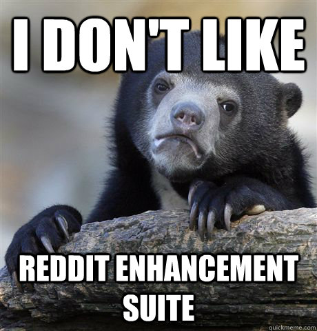 I don't like Reddit Enhancement Suite - I don't like Reddit Enhancement Suite  Confession Bear