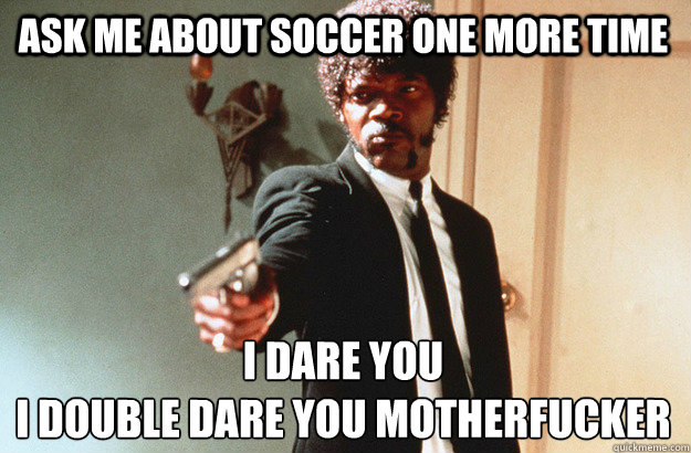 ask me about soccer one more time I dare you  I double dare you motherfucker - ask me about soccer one more time I dare you  I double dare you motherfucker  pulp fiction