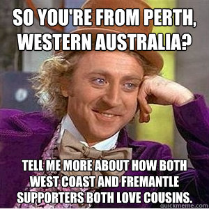 So you're from Perth, Western Australia? Tell me more about how both West Coast and Fremantle supporters both love cousins.