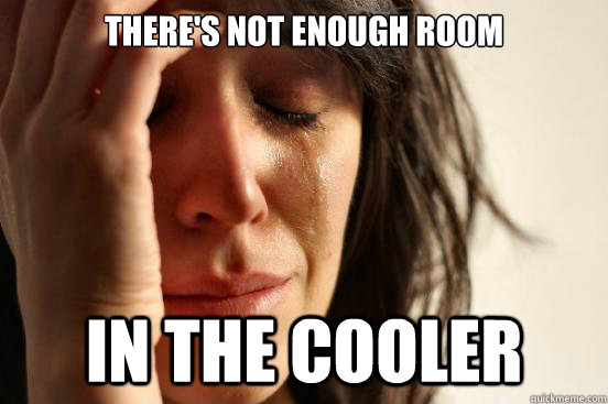 There's not enough room in the cooler - There's not enough room in the cooler  First World Problems