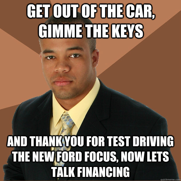 Get out of the car, gimme the keys and thank you for test driving the new Ford Focus, now lets talk financing  Successful Black Man