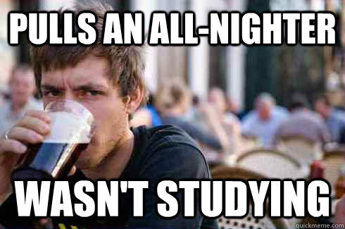 Pulls an All-Nighter wasn't studying  Lazy College Senior