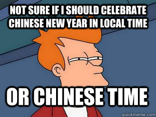 Not sure if I should celebrate Chinese new year in local time or chinese time   Notsureif
