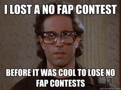I lost a no fap contest Before it was cool to lose no fap contests - I lost a no fap contest Before it was cool to lose no fap contests  Hipster Seinfeld