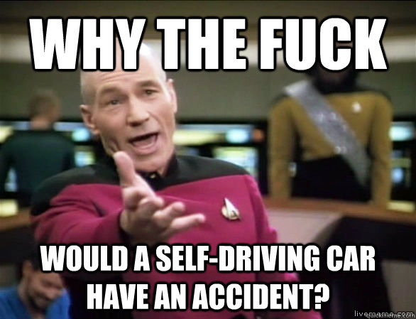 why the fuck would a self-driving car have an accident? - why the fuck would a self-driving car have an accident?  Annoyed Picard HD