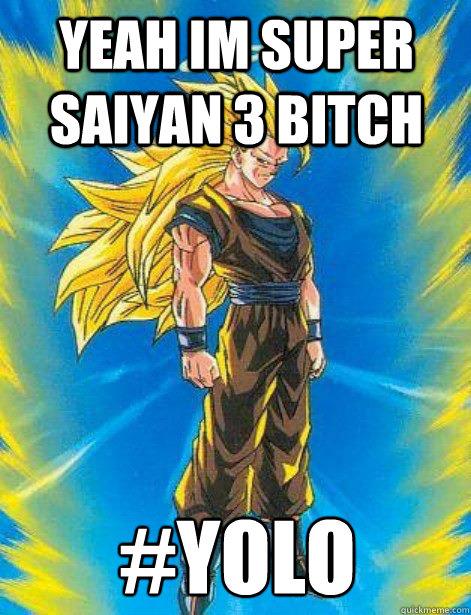 yeah im super saiyan 3 bitch #YOLO