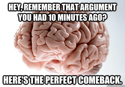 HEY, REMEMBER THAT ARGUMENT YOU HAD 10 MINUTES AGO? HERE'S THE PERFECT COMEBACK.  - HEY, REMEMBER THAT ARGUMENT YOU HAD 10 MINUTES AGO? HERE'S THE PERFECT COMEBACK.   Scumbag Brain