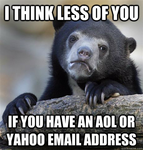 I think less of you  If you have an AOL or yahoo email address - I think less of you  If you have an AOL or yahoo email address  Confession Bear