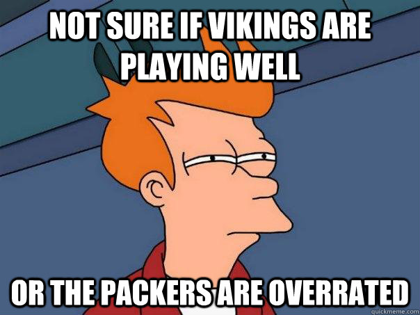 Not sure if Vikings are playing well Or the packers are overrated  - Not sure if Vikings are playing well Or the packers are overrated   Futurama Fry
