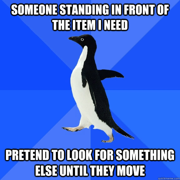 Someone standing in front of the item i need pretend to look for something else until they move - Someone standing in front of the item i need pretend to look for something else until they move  Socially Awkward Penguin