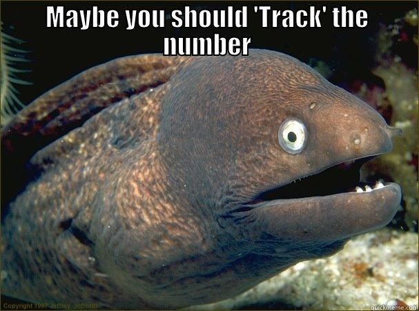MAYBE YOU SHOULD 'TRACK' THE NUMBER  Bad Joke Eel