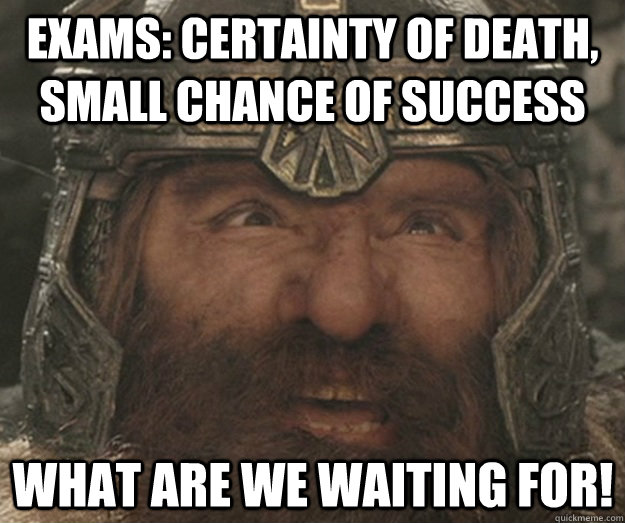 Exams: Certainty of death, small chance of success  what are we waiting for!