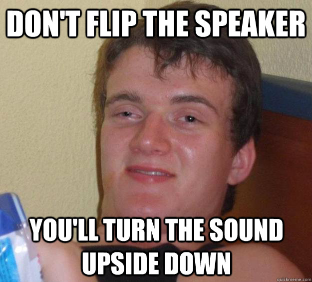 Don't flip the speaker You'll turn the sound upside down - Don't flip the speaker You'll turn the sound upside down  10 Guy