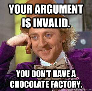 Your argument is invalid. You don't have a chocolate factory. - Your argument is invalid. You don't have a chocolate factory.  Condescending Wonka