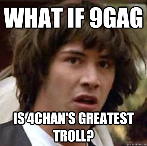 What if 9gag is 4chan's greatest troll? - What if 9gag is 4chan's greatest troll?  conspiracy keanu