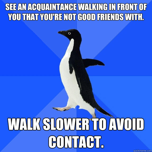 See an acquaintance walking in front of you that you're not good friends with. Walk slower to avoid contact. - See an acquaintance walking in front of you that you're not good friends with. Walk slower to avoid contact.  Socially Awkward Penguin