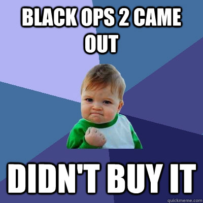black ops 2 came out didn't buy it - black ops 2 came out didn't buy it  Success Kid