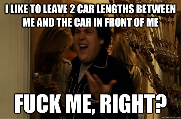 I like to leave 2 car lengths between me and the car in front of me Fuck Me, Right? - I like to leave 2 car lengths between me and the car in front of me Fuck Me, Right?  Fuck Me, Right