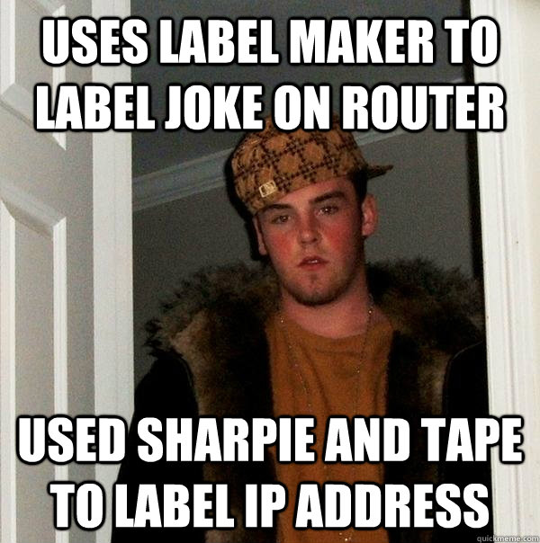 Uses label maker to label joke on router USed Sharpie and Tape to label IP Address - Uses label maker to label joke on router USed Sharpie and Tape to label IP Address  Scumbag Steve