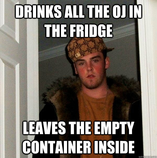 drinks all the OJ in the fridge leaves the empty container inside  Scumbag Steve