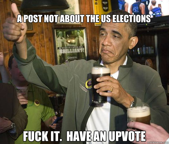 a post nOT ABOUT THE US ELECTIONS Fuck it.  Have an upvote - a post nOT ABOUT THE US ELECTIONS Fuck it.  Have an upvote  Upvoting Obama