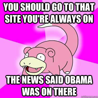 You should go to that site you're always on The news said Obama was on there  Slowpoke