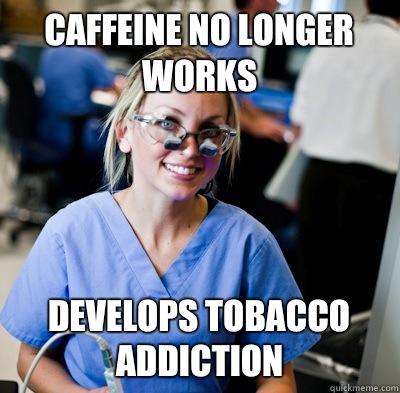 Caffeine no longer works Develops tobacco addiction  - Caffeine no longer works Develops tobacco addiction   overworked dental student