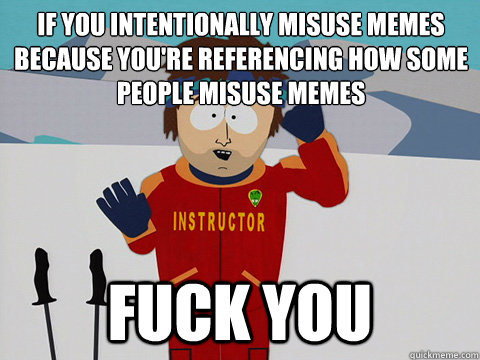 If you intentionally misuse memes because you're referencing how some people misuse memes Fuck you - If you intentionally misuse memes because you're referencing how some people misuse memes Fuck you  Bad Time
