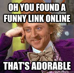 Oh you found a funny link online that's adorable - Oh you found a funny link online that's adorable  Condescending Wonka