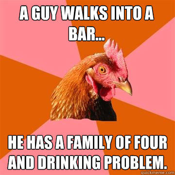 A guy walks into a bar... He has a family of four and drinking problem. - A guy walks into a bar... He has a family of four and drinking problem.  Anti-Joke Chicken