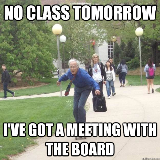 no class tomorrow I've got a meeting with the board