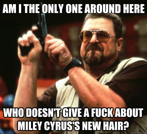 Am I the only one around here Who doesn't give a fuck about Miley Cyrus's new hair? - Am I the only one around here Who doesn't give a fuck about Miley Cyrus's new hair?  Big Lebowski