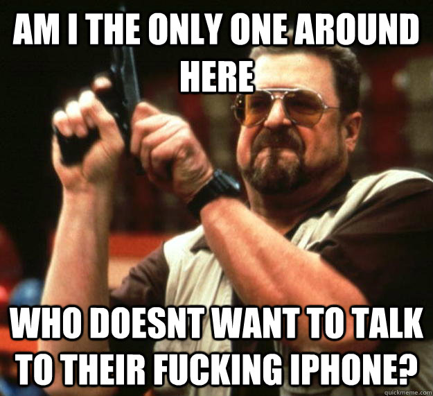 am I the only one around here who doesnt want to talk to their fucking iphone? - am I the only one around here who doesnt want to talk to their fucking iphone?  Angry Walter