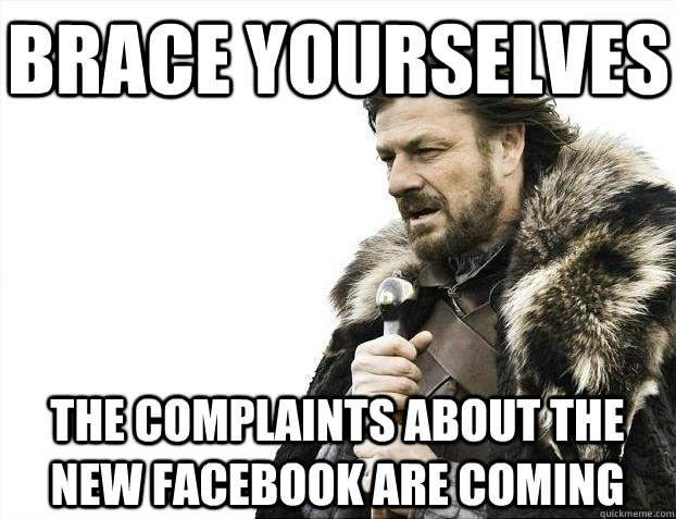 Brace yourselves The complaints about the new Facebook are coming - Brace yourselves The complaints about the new Facebook are coming  BRACEYOSELVES