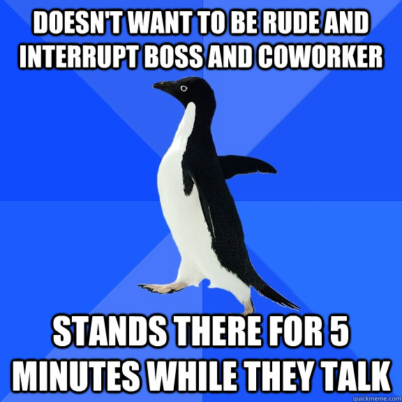 doesn't want to be rude and interrupt boss and coworker stands there for 5 minutes while they talk - doesn't want to be rude and interrupt boss and coworker stands there for 5 minutes while they talk  Socially Awkward Penguin
